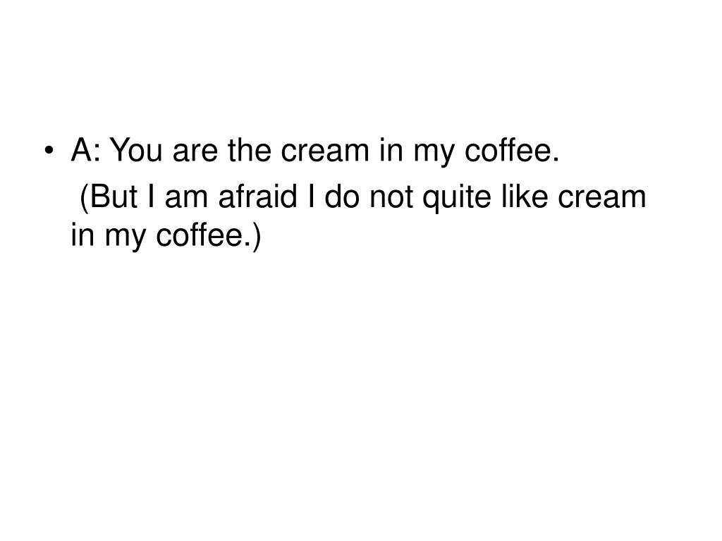A: You are the cream in my coffee.