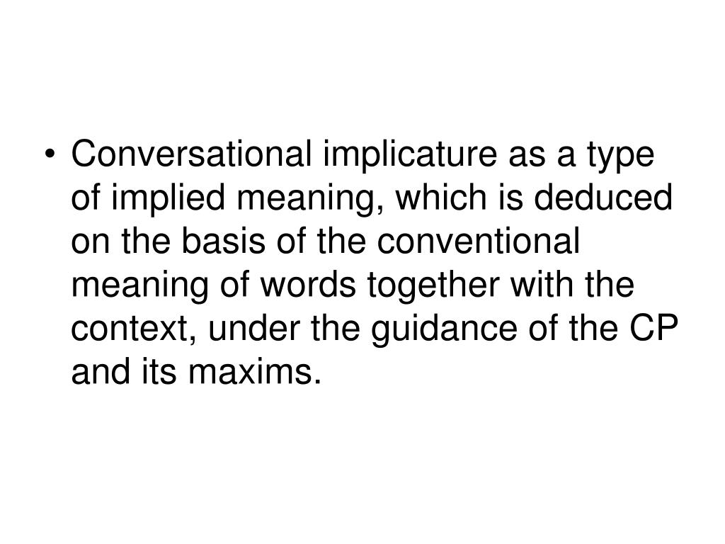 Conversational implicature as a type of implied meaning, which is deduced on the basis of the conventional meaning of words together with the context, under the guidance of the CP and its maxims.