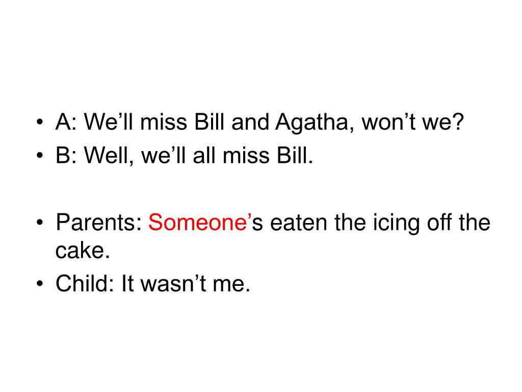 A: We'll miss Bill and Agatha, won't we?