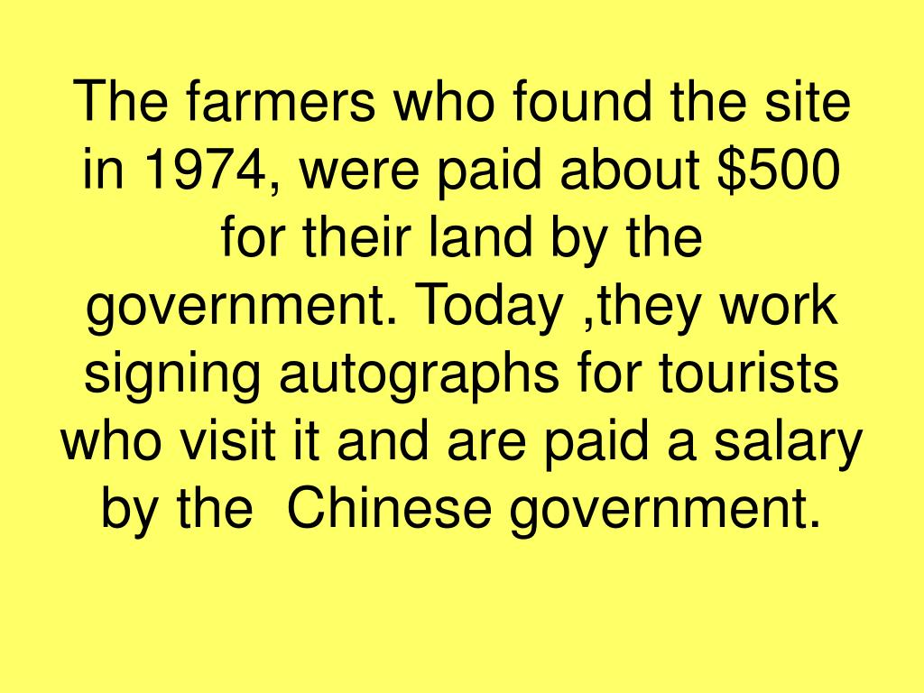 The farmers who found the site in 1974, were paid about $500 for their land by the government. Today ,they work signing autographs for tourists who visit it and are paid a salary  by the  Chinese government.