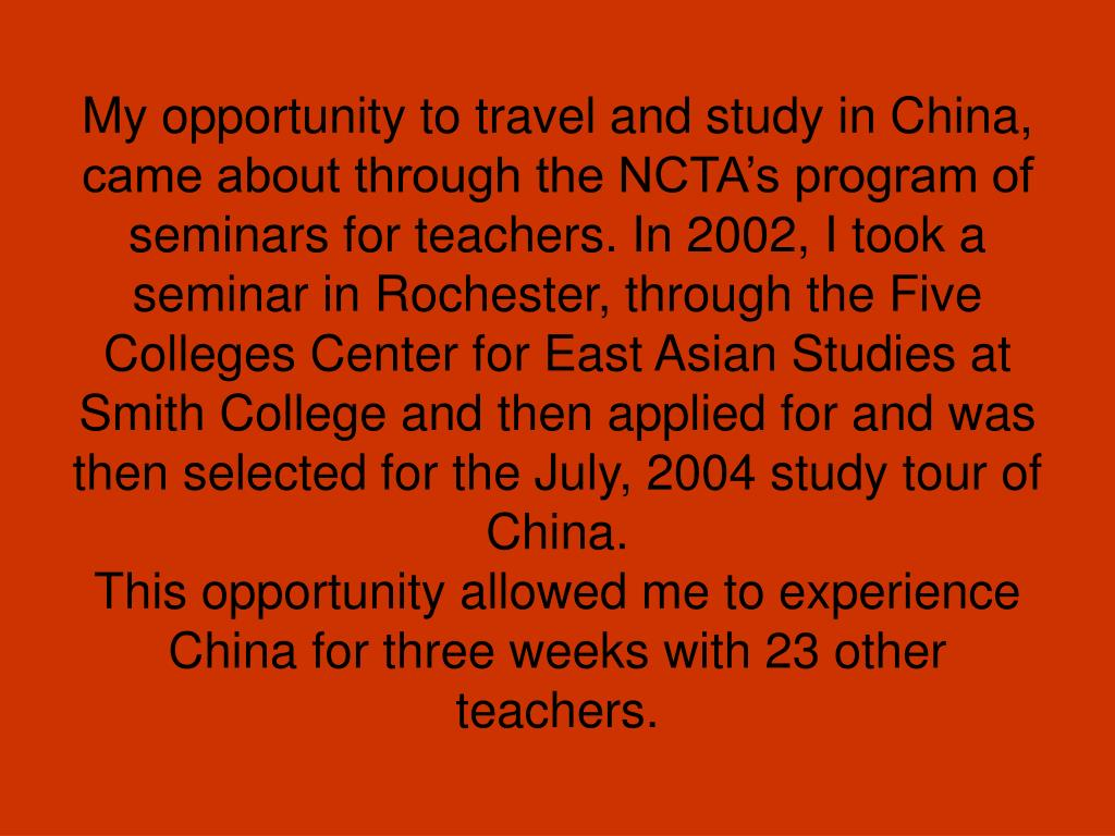 My opportunity to travel and study in China, came about through the NCTA's program of seminars for teachers. In 2002, I took a seminar in Rochester, through the Five Colleges Center for East Asian Studies at Smith College and then applied for and was then selected for the July, 2004 study tour of China.