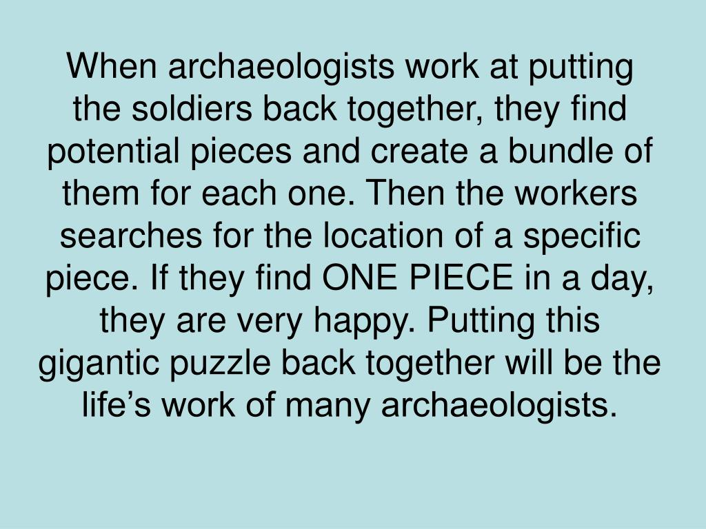 When archaeologists work at putting the soldiers back together, they find potential pieces and create a bundle of them for each one. Then the workers searches for the location of a specific piece. If they find ONE PIECE in a day, they are very happy. Putting this gigantic puzzle back together will be the life's work of many archaeologists.