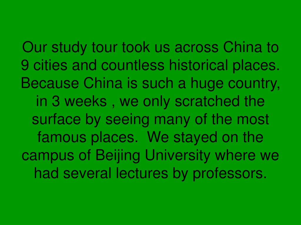 Our study tour took us across China to 9 cities and countless historical places. Because China is such a huge country, in 3 weeks , we only scratched the surface by seeing many of the most famous places.  We stayed on the campus of Beijing University where we had several lectures by professors.