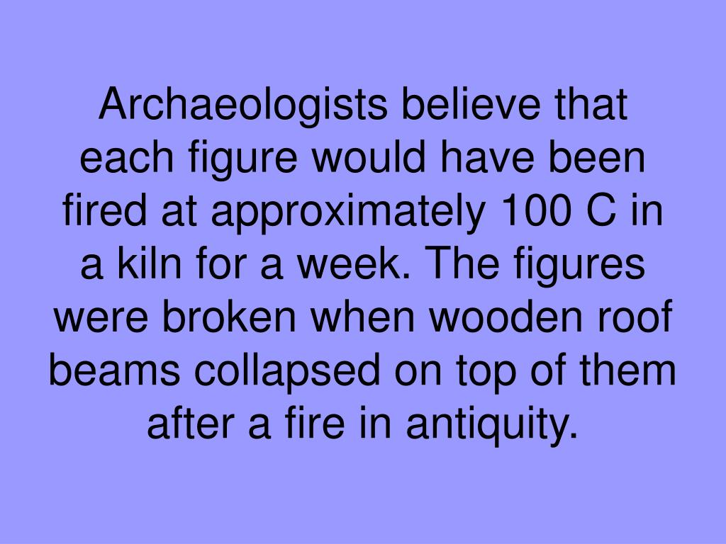 Archaeologists believe that each figure would have been fired at approximately 100 C in a kiln for a week. The figures were broken when wooden roof beams collapsed on top of them after a fire in antiquity.
