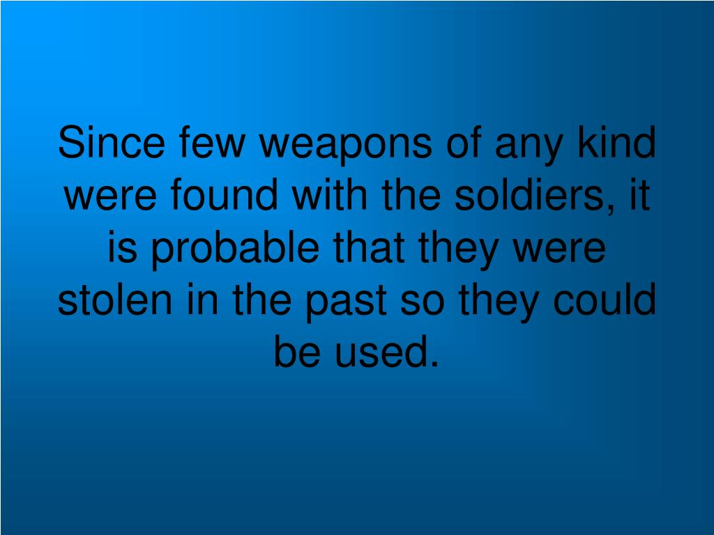 Since few weapons of any kind were found with the soldiers, it is probable that they were stolen in the past so they could be used.