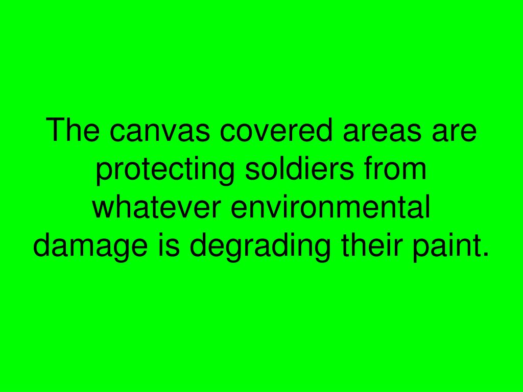 The canvas covered areas are protecting soldiers from whatever environmental damage is degrading their paint.