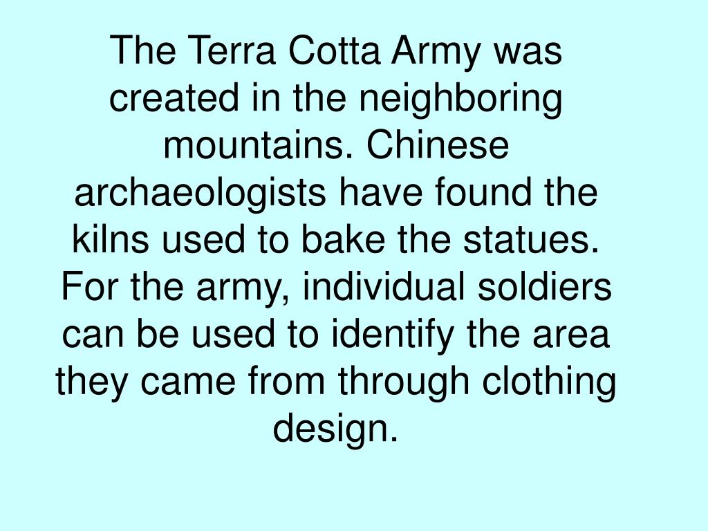 The Terra Cotta Army was created in the neighboring mountains. Chinese archaeologists have found the kilns used to bake the statues.