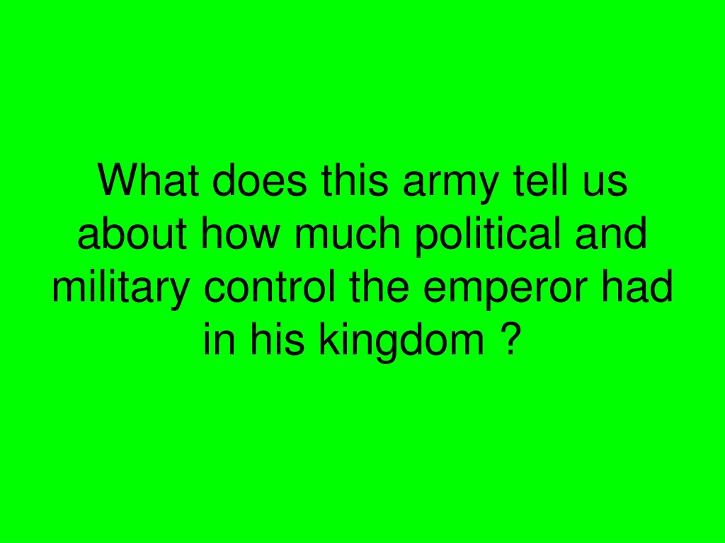 What does this army tell us about how much political and military control the emperor had in his kingdom ?