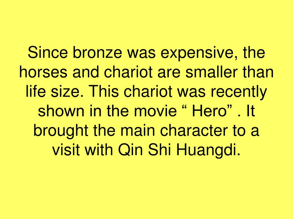 "Since bronze was expensive, the horses and chariot are smaller than life size. This chariot was recently shown in the movie "" Hero"" . It brought the main character to a visit with Qin Shi Huangdi."