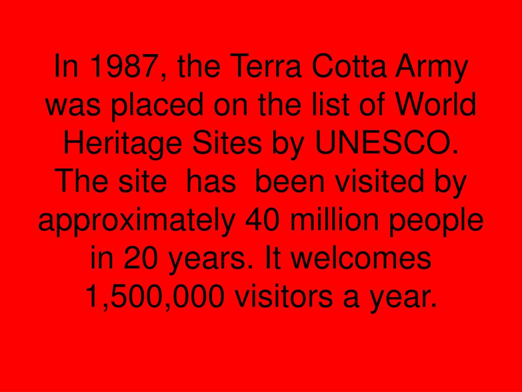 In 1987, the Terra Cotta Army was placed on the list of World Heritage Sites by UNESCO. The site  has  been visited by approximately 40 million people in 20 years. It welcomes 1,500,000 visitors a year.