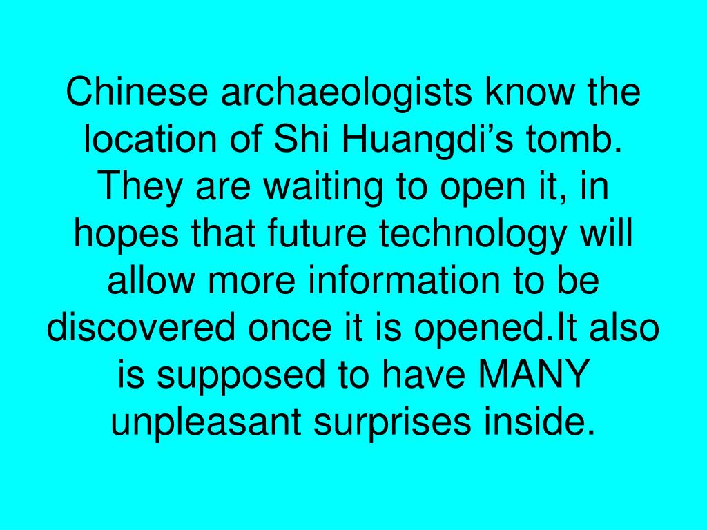 Chinese archaeologists know the location of Shi Huangdi's tomb. They are waiting to open it, in hopes that future technology will allow more information to be discovered once it is opened.It also is supposed to have MANY unpleasant surprises inside.