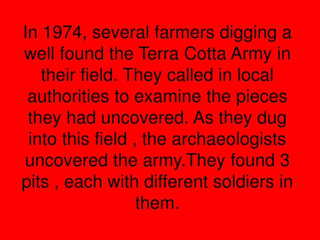 In 1974, several farmers digging a well found the Terra Cotta Army in their field. They called in local authorities to examine the pieces they had uncovered. As they dug into this field , the archaeologists uncovered the army.They found 3 pits , each with different soldiers in them.