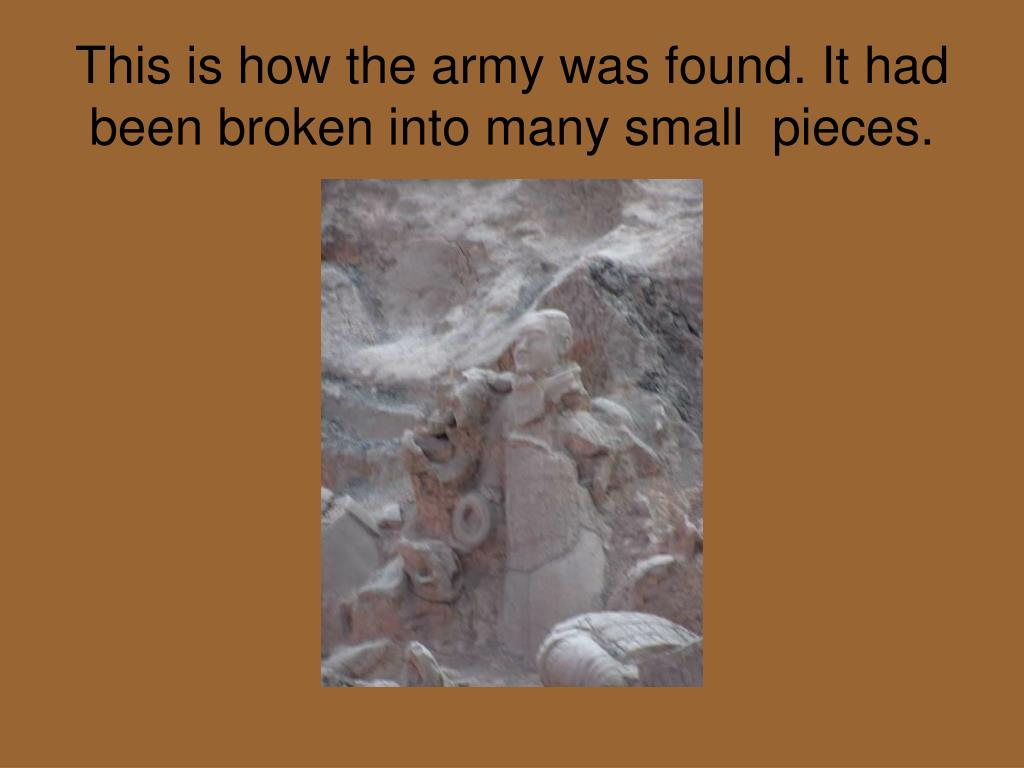 This is how the army was found. It had been broken into many small  pieces.