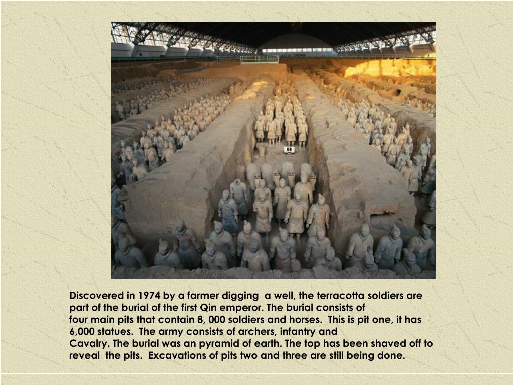 Discovered in 1974 by a farmer digging  a well, the terracotta soldiers are part of the burial of the first Qin emperor. The burial consists of