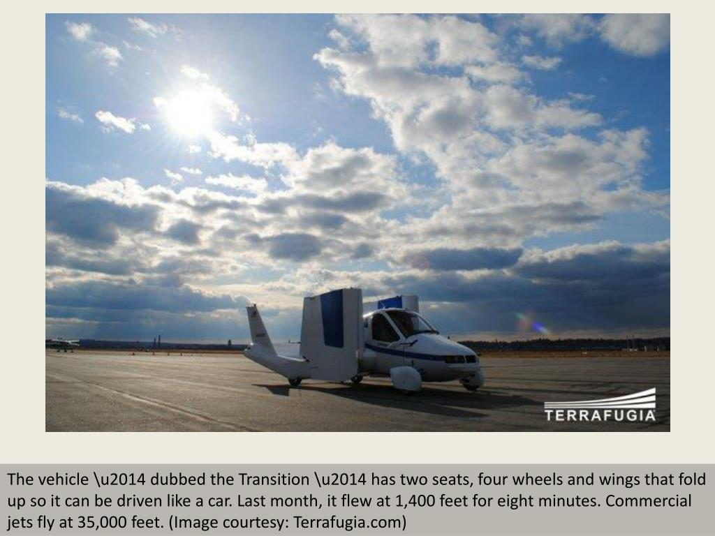 The vehicle \u2014 dubbed the Transition \u2014 has two seats, four wheels and wings that fold up so it can be driven like a car. Last month, it flew at 1,400 feet for eight minutes. Commercial jets fly at 35,000 feet. (Image courtesy: Terrafugia.com)