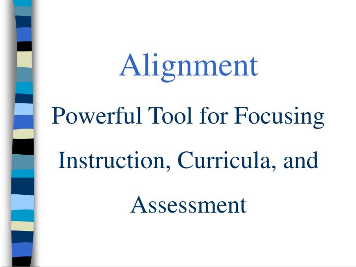 Alignment powerful tool for focusing instruction curricula and assessment l.jpg