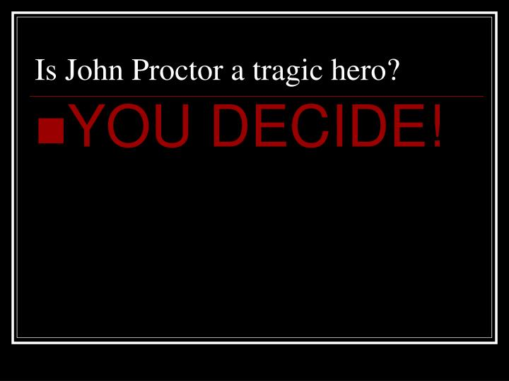 john proctor tragic hero While john proctor is not always likable, he has all the characteristics of a tragic hero he is a respected man who, while selfish and certainly not perfect, was leading a successful life until the witch trials started.