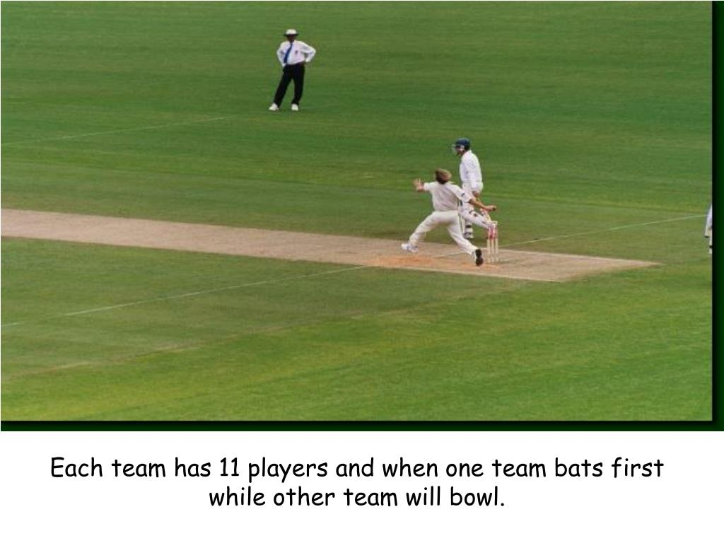 Each team has 11 players and when one team bats first while other team will bowl.