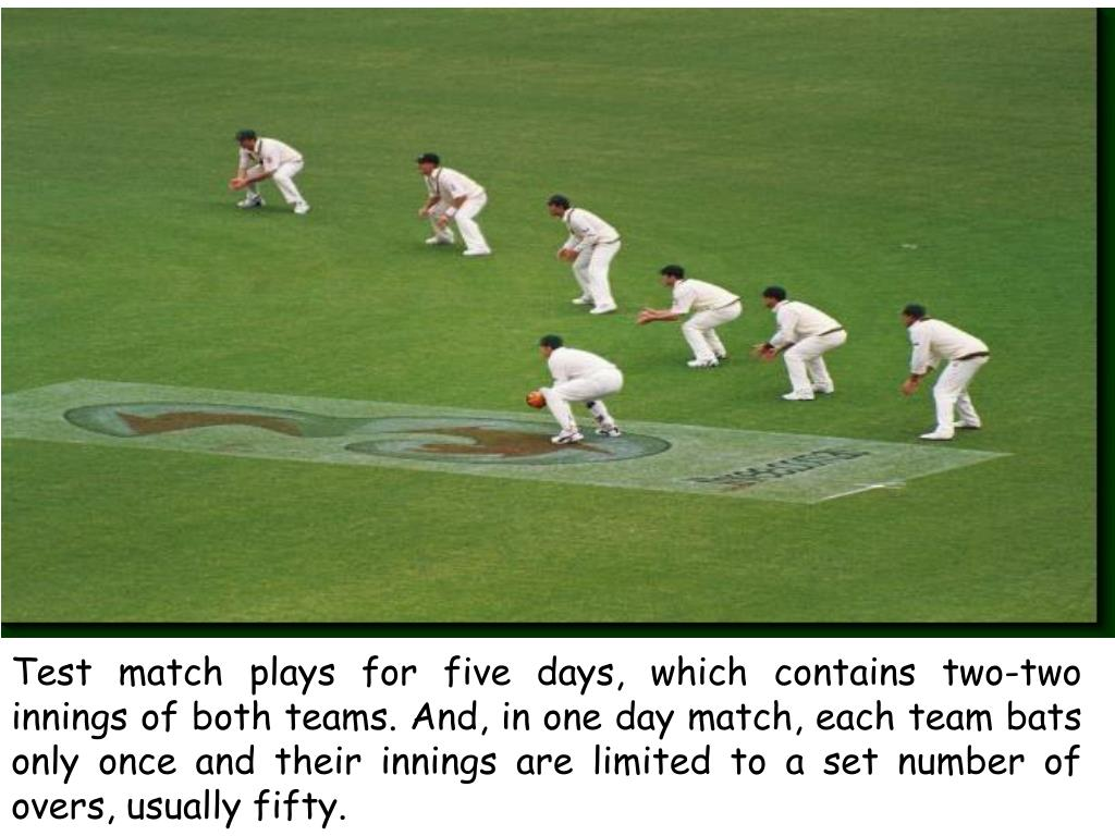 Test match plays for five days, which contains two-two innings of both teams. And, in one day match, each team bats only once and their innings are limited to a set number of overs, usually fifty.