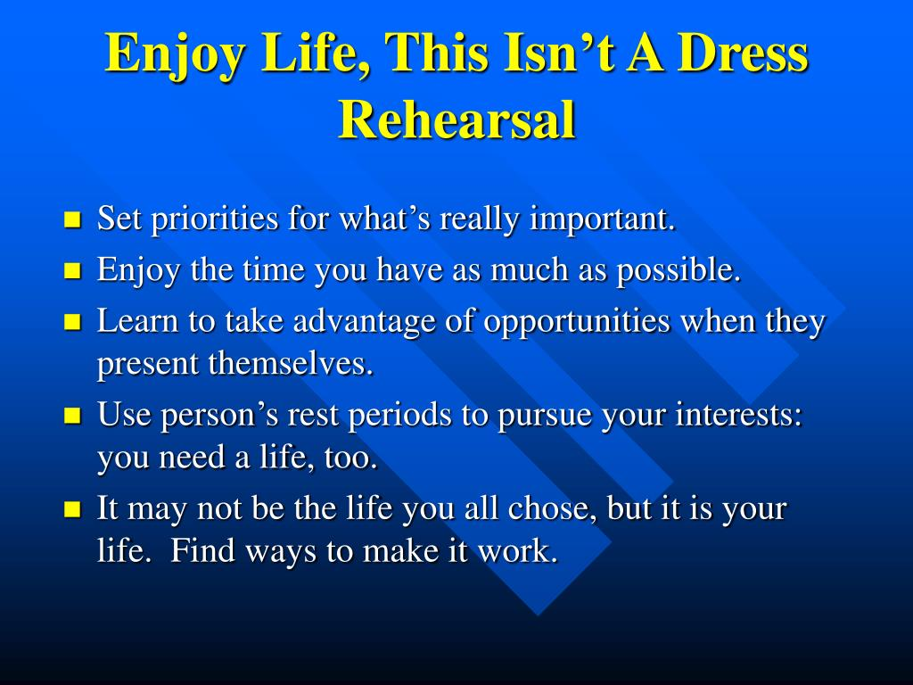 Enjoy Life, This Isn't A Dress Rehearsal