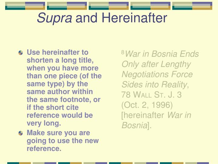 Use hereinafter to shorten a long title, when you have more than one piece (of the same type) by the same author within the same footnote, or if the short cite reference would be very long.