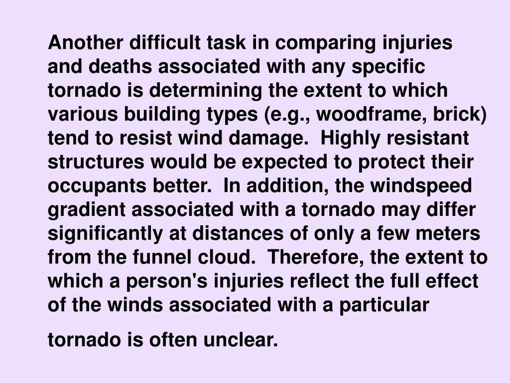 Another difficult task in comparing injuries and deaths associated with any specific tornado is determining the extent to which various building types (e.g., woodframe, brick) tend to resist wind damage.  Highly resistant structures would be expected to protect their occupants better.  In addition, the windspeed gradient associated with a tornado may differ significantly at distances of only a few meters from the funnel cloud.  Therefore, the extent to which a person's injuries reflect the full effect of the winds associated with a particular tornado is often unclear.
