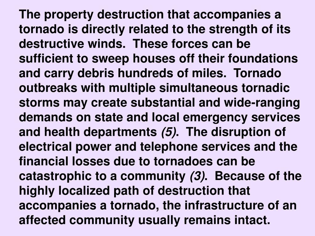 The property destruction that accompanies a tornado is directly related to the strength of its destructive winds.  These forces can be sufficient to sweep houses off their foundations and carry debris hundreds of miles.  Tornado outbreaks with multiple simultaneous tornadic storms may create substantial and wide-ranging demands on state and local emergency services and health departments
