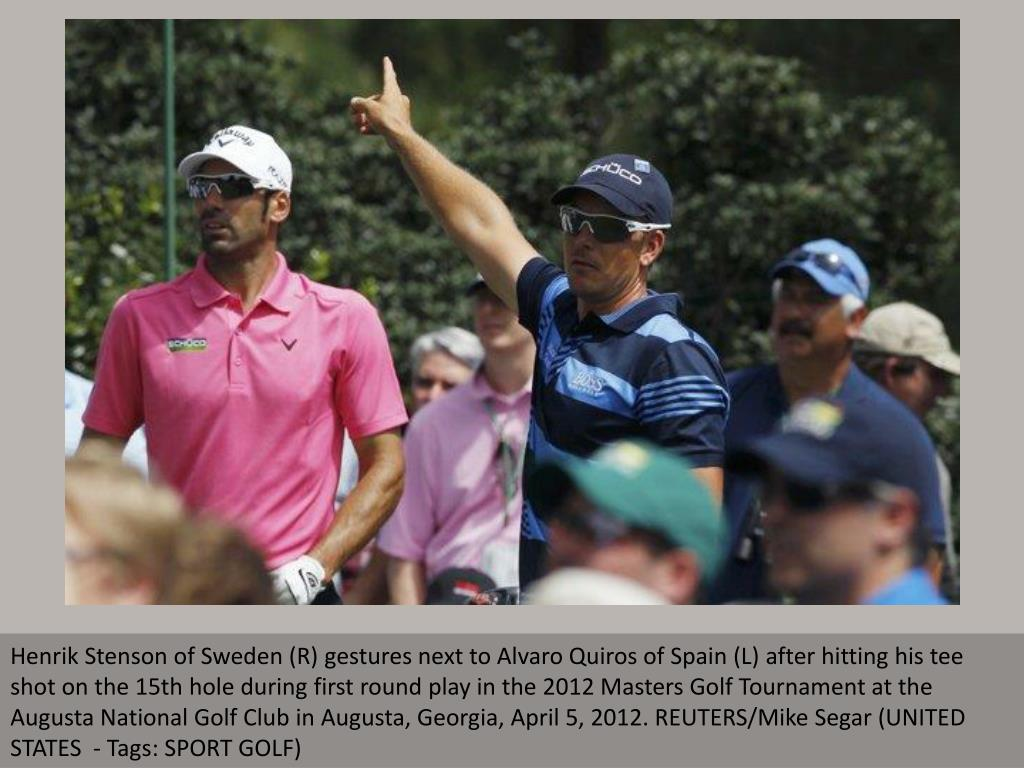 Henrik Stenson of Sweden (R) gestures next to Alvaro Quiros of Spain (L) after hitting his tee shot on the 15th hole during first round play in the 2012 Masters Golf Tournament at the Augusta National Golf Club in Augusta, Georgia, April 5, 2012. REUTERS/Mike Segar (UNITED STATES  - Tags: SPORT GOLF)
