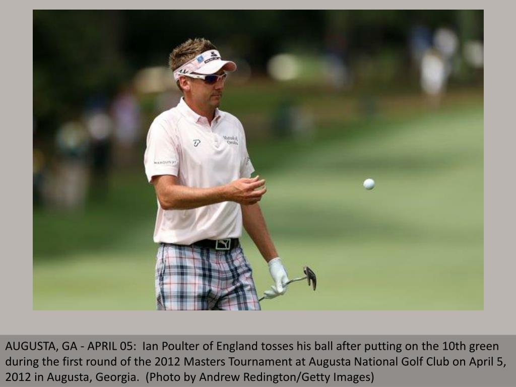 AUGUSTA, GA - APRIL 05:  Ian Poulter of England tosses his ball after putting on the 10th green during the first round of the 2012 Masters Tournament at Augusta National Golf Club on April 5, 2012 in Augusta, Georgia.  (Photo by Andrew Redington/Getty Images)