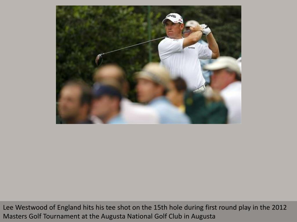 Lee Westwood of England hits his tee shot on the 15th hole during first round play in the 2012 Masters Golf Tournament at the Augusta National Golf Club in Augusta