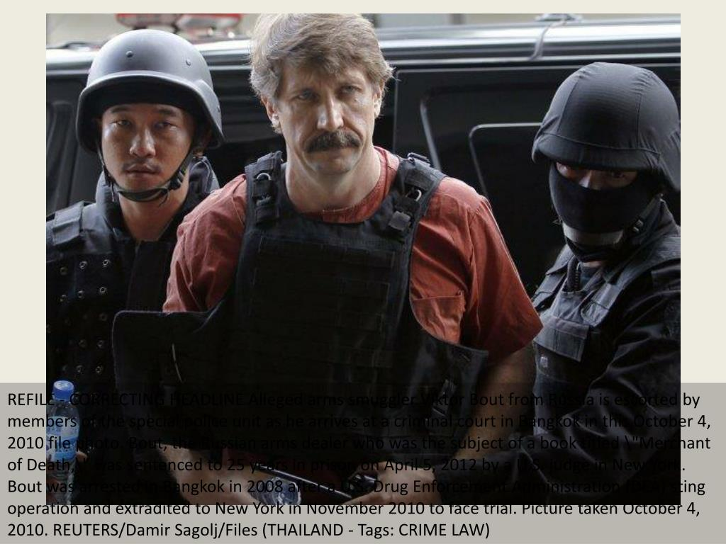 "REFILE - CORRECTING HEADLINE Alleged arms smuggler Viktor Bout from Russia is escorted by members of the special police unit as he arrives at a criminal court in Bangkok in this October 4, 2010 file photo. Bout, the Russian arms dealer who was the subject of a book titled ""Merchant of Death,\"" was sentenced to 25 years in prison on April 5, 2012 by a U.S. judge in New York. Bout was arrested in Bangkok in 2008 after a U.S. Drug Enforcement Administration (DEA) sting operation and extradited to New York in November 2010 to face trial. Picture taken October 4, 2010. REUTERS/Damir Sagolj/Files (THAILAND - Tags: CRIME LAW)"