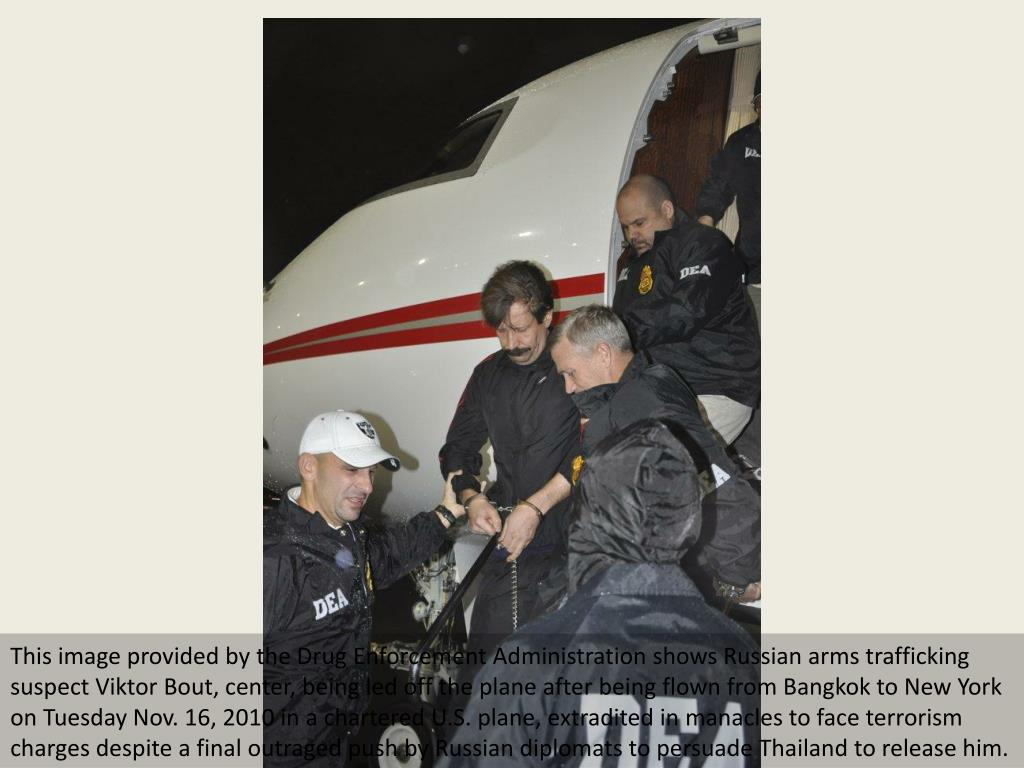 This image provided by the Drug Enforcement Administration shows Russian arms trafficking suspect Viktor Bout, center, being led off the plane after being flown from Bangkok to New York on Tuesday Nov. 16, 2010 in a chartered U.S. plane, extradited in manacles to face terrorism charges despite a final outraged push by Russian diplomats to persuade Thailand to release him.