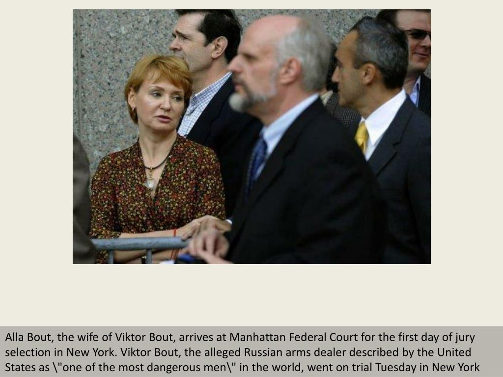 "Alla Bout, the wife of Viktor Bout, arrives at Manhattan Federal Court for the first day of jury selection in New York. Viktor Bout, the alleged Russian arms dealer described by the United States as ""one of the most dangerous men\"" in the world, went on trial Tuesday in New York"