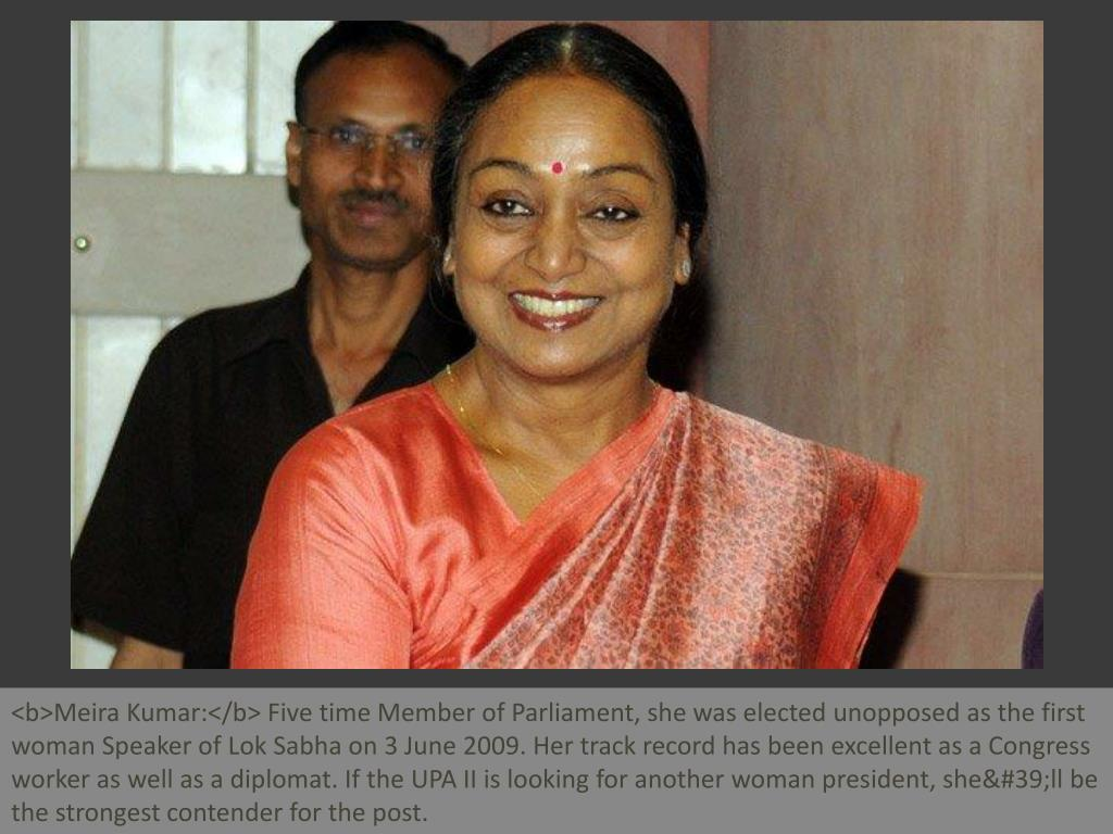 <b>Meira Kumar:</b> Five time Member of Parliament, she was elected unopposed as the first woman Speaker of Lok Sabha on 3 June 2009. Her track record has been excellent as a Congress worker as well as a diplomat. If the UPA II is looking for another woman president, she'll be the strongest contender for the post.
