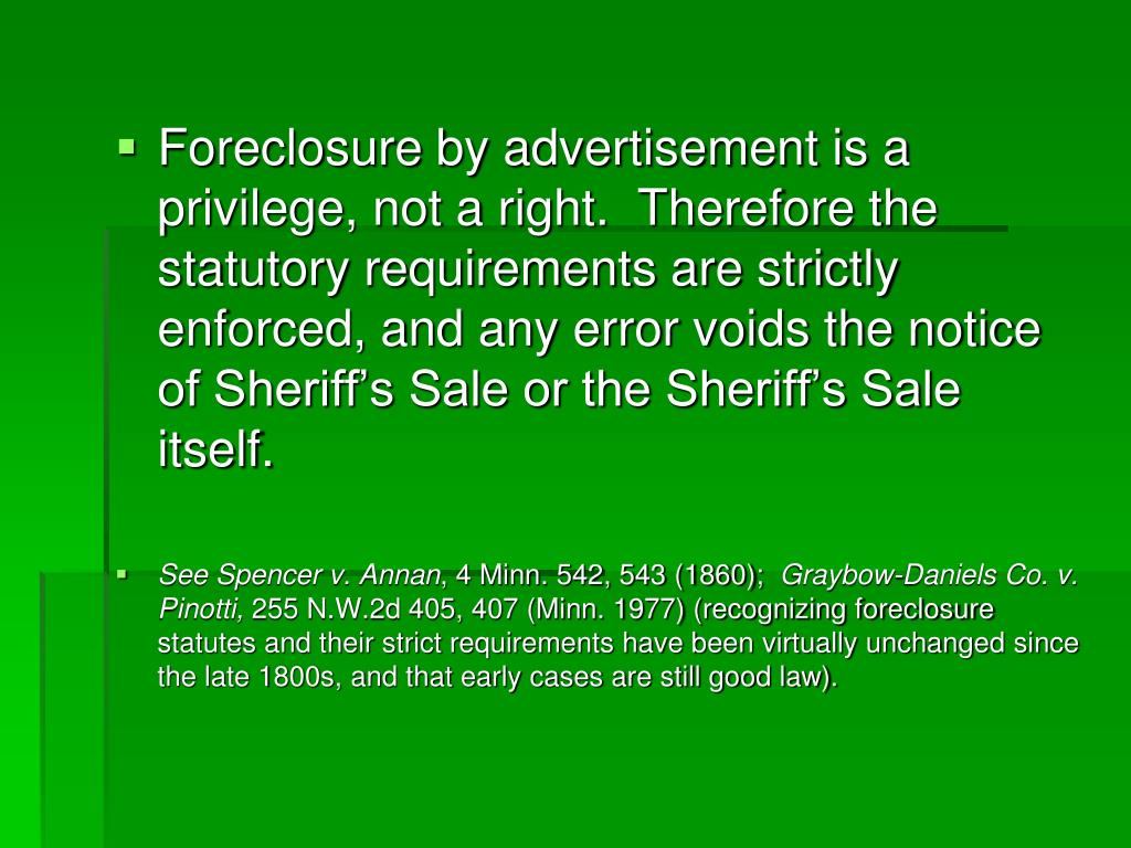 Foreclosure by advertisement is a privilege, not a right.  Therefore the statutory requirements are strictly enforced, and any error voids the notice of Sheriff's Sale or the Sheriff's Sale itself.