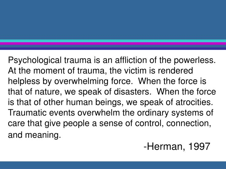 Psychological trauma is an affliction of the powerless.  At the moment of trauma, the victim is rendered helpless by overwhelming force.  When the force is that of nature, we speak of disasters.  When the force is that of other human beings, we speak of atrocities.  Traumatic events overwhelm the ordinary systems of care that give people a sense of control, connection, and meaning.