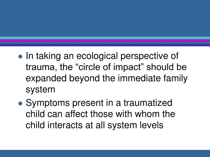 "In taking an ecological perspective of trauma, the ""circle of impact"" should be expanded beyond the immediate family system"