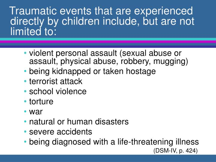 Traumatic events that are experienced directly by children include, but are not limited to: