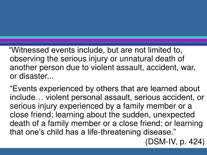 """Witnessed events include, but are not limited to, observing the serious injury or unnatural death of another person due to violent assault, accident, war, or disaster..."
