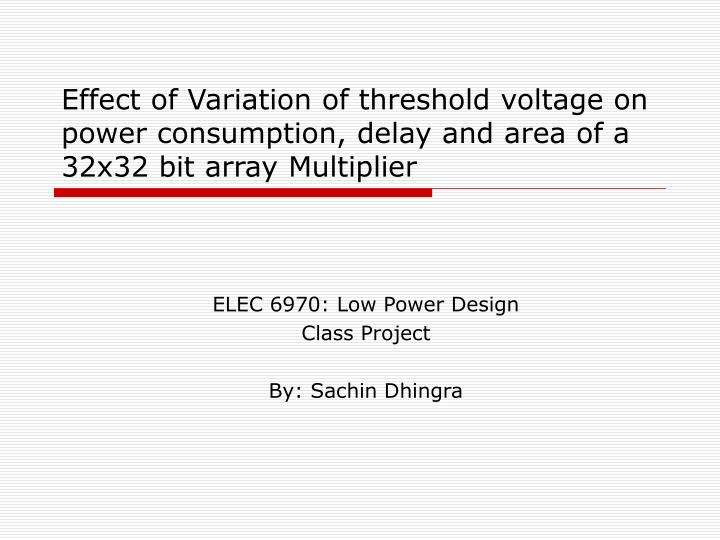 Effect of Variation of threshold voltage on power consumption, delay and area of a 32x32 bit array M...