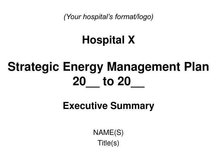 Your hospital s format logo hospital x strategic energy management plan 20 to 20 executive summary l.jpg