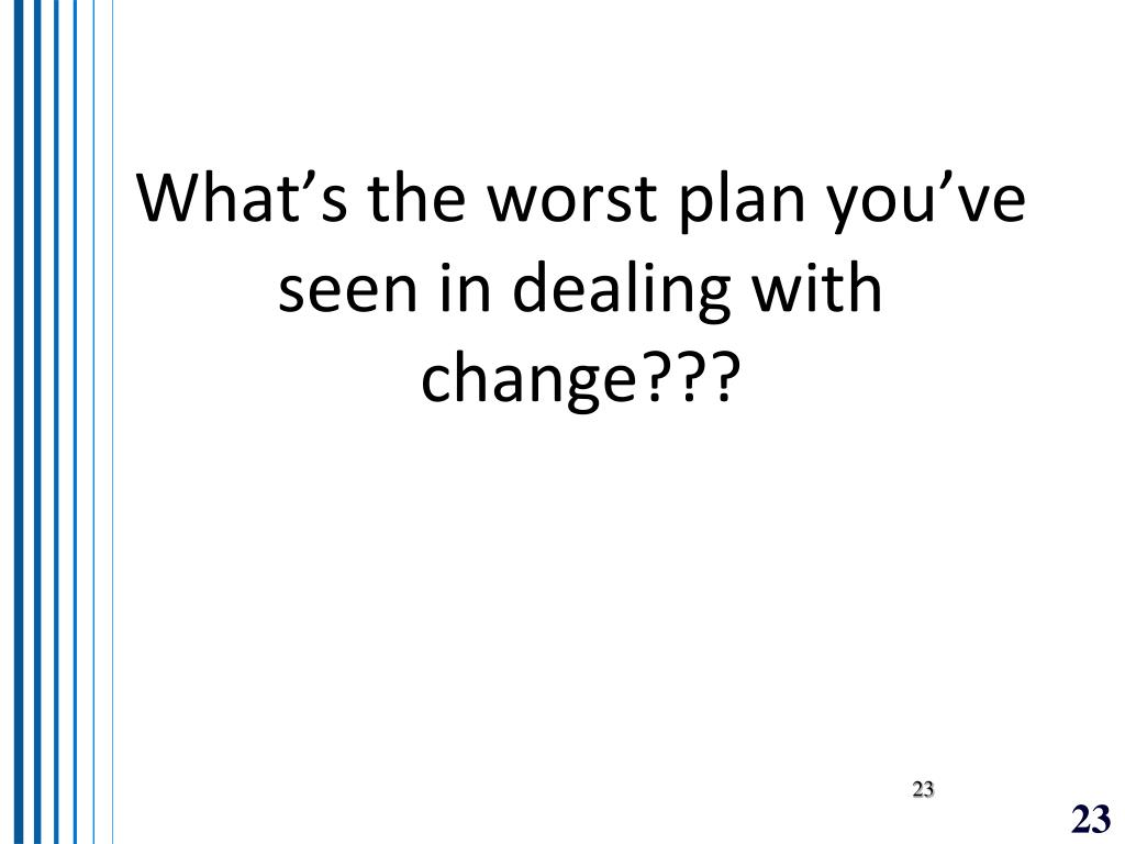 What's the worst plan you've seen in dealing with change???
