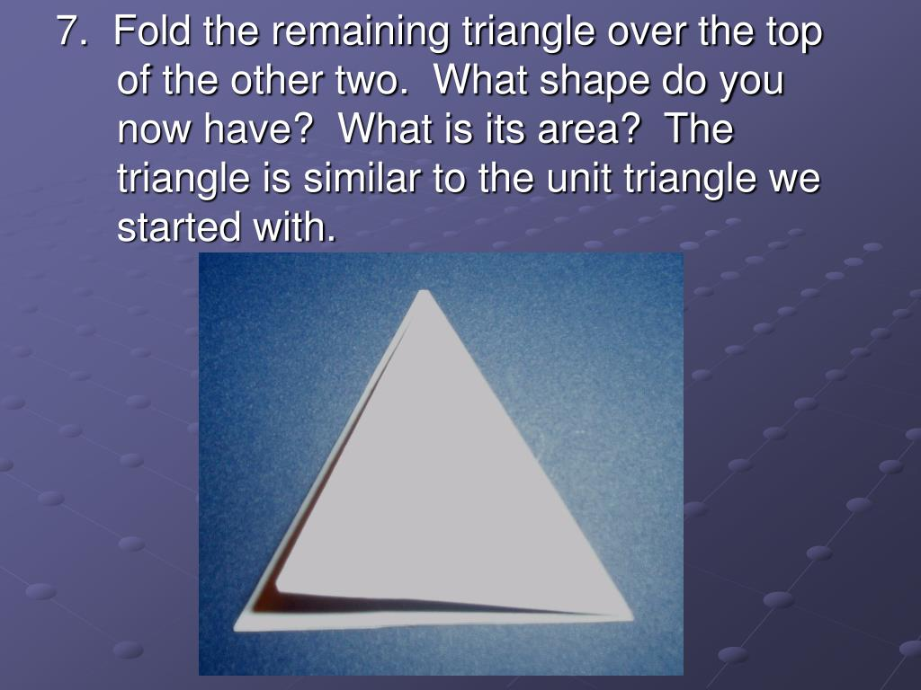7.  Fold the remaining triangle over the top of the other two.  What shape do you now have?  What is its area?  The triangle is similar to the unit triangle we started with.