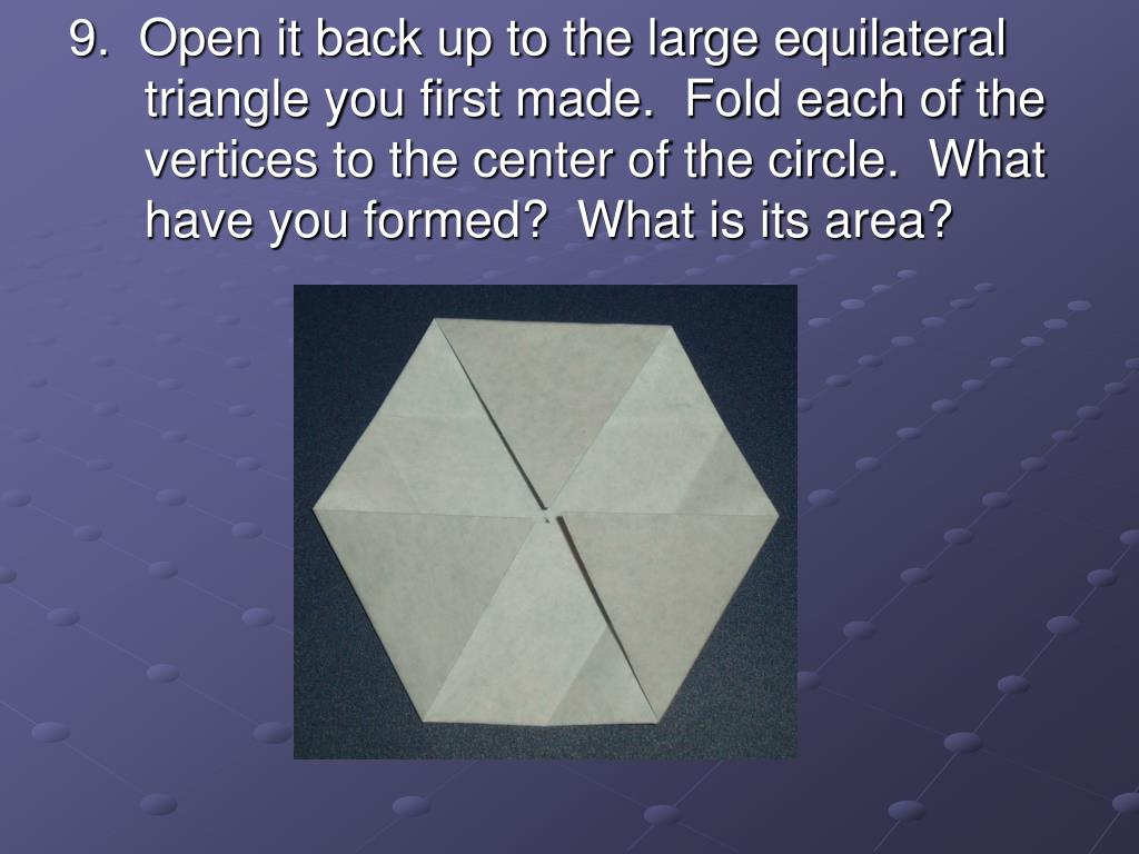 9.  Open it back up to the large equilateral triangle you first made.  Fold each of the vertices to the center of the circle.  What have you formed?  What is its area?