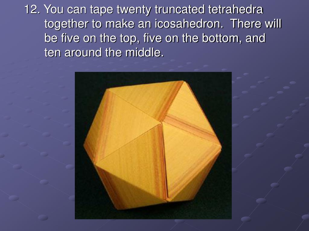 12. You can tape twenty truncated tetrahedra together to make an icosahedron.  There will be five on the top, five on the bottom, and ten around the middle.