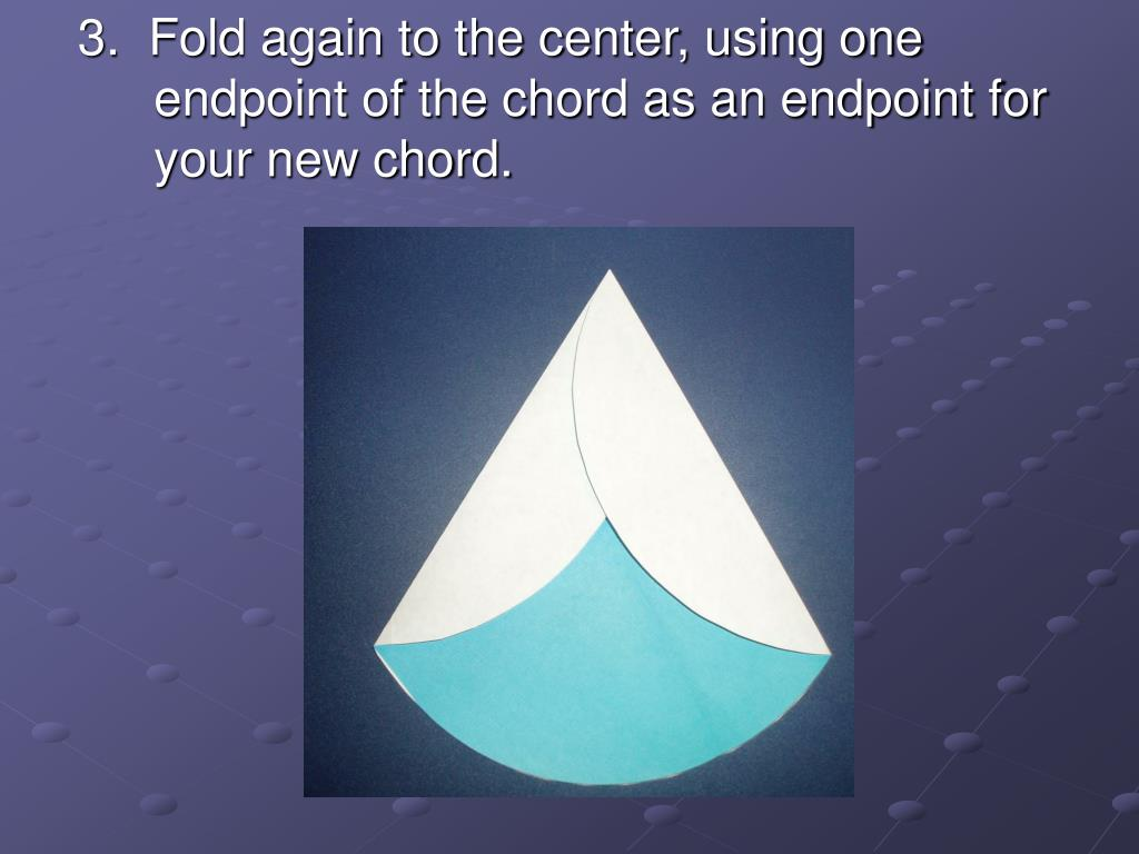 3.  Fold again to the center, using one endpoint of the chord as an endpoint for your new chord.