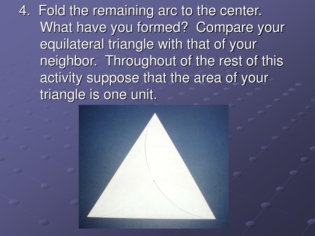 4.  Fold the remaining arc to the center.  What have you formed?  Compare your equilateral triangle with that of your neighbor.  Throughout of the rest of this activity suppose that the area of your triangle is one unit.