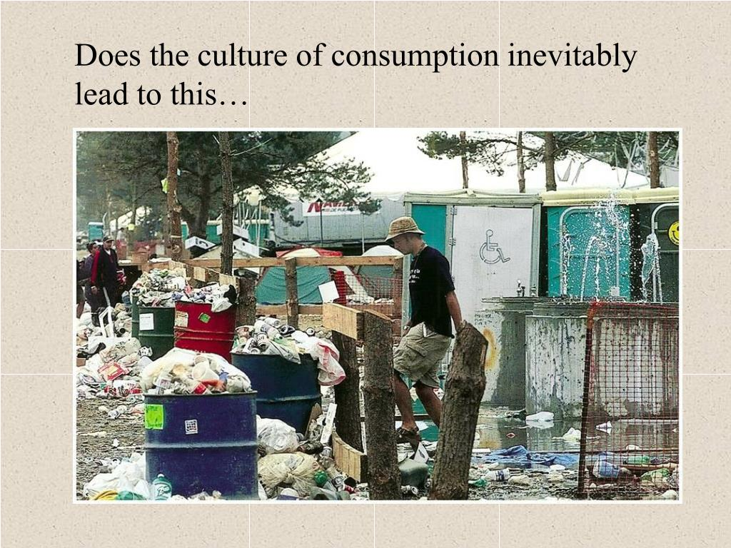 Does the culture of consumption inevitably lead to this…