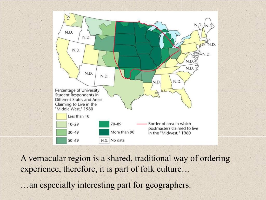 A vernacular region is a shared, traditional way of ordering experience, therefore, it is part of folk culture…