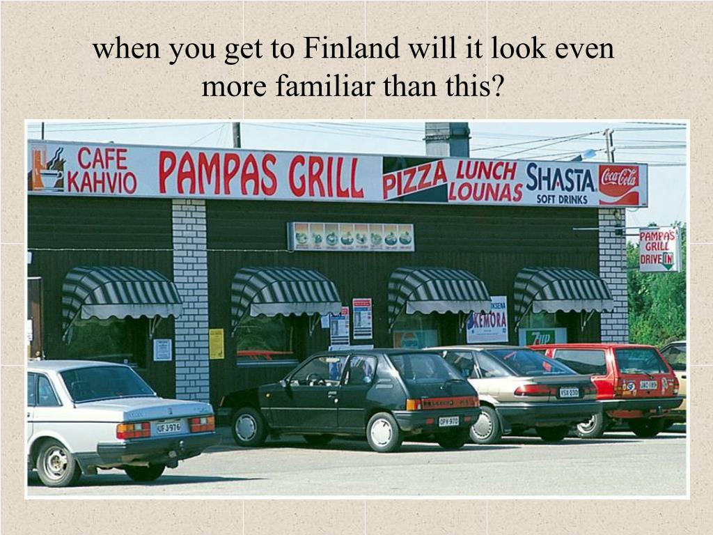 when you get to Finland will it look even more familiar than this?